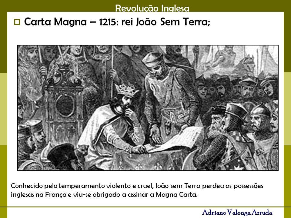Revolução Inglesa Adriano Valenga Arruda Carta Magna – 1215: rei João Sem Terra; Conhecido pelo temperamento violento e cruel, João sem Terra perdeu as possessões inglesas na França e viu-se obrigado a assinar a Magna Carta.