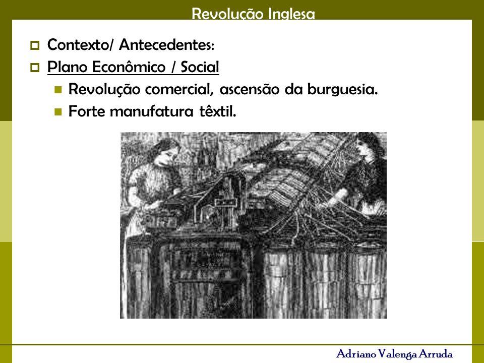 Revolução Inglesa Adriano Valenga Arruda Contexto/ Antecedentes: Plano Econômico / Social Revolução comercial, ascensão da burguesia. Forte manufatura