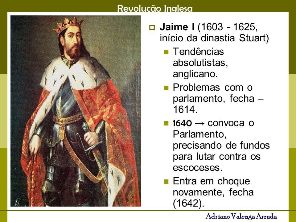 Revolução Inglesa Adriano Valenga Arruda Jaime I (1603 - 1625, início da dinastia Stuart) Tendências absolutistas, anglicano. Problemas com o parlamen
