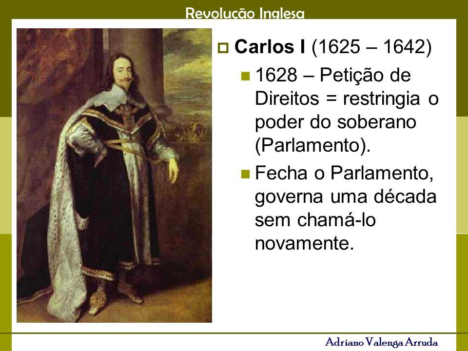Revolução Inglesa Adriano Valenga Arruda Carlos I (1625 – 1642) 1628 – Petição de Direitos = restringia o poder do soberano (Parlamento). Fecha o Parl