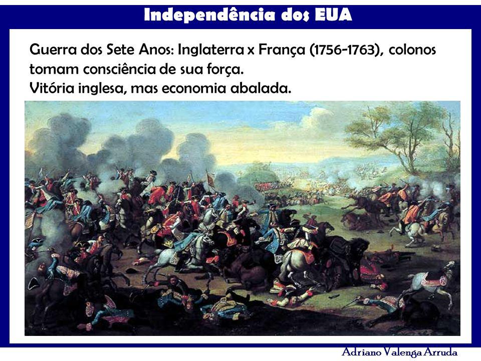 Independência dos EUA Adriano Valenga Arruda Guerra dos Sete Anos: Inglaterra x França (1756-1763), colonos tomam consciência de sua força. Vitória in