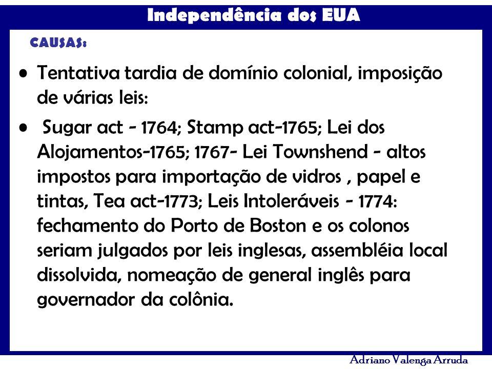 Independência dos EUA Adriano Valenga Arruda CAUSAS: Tentativa tardia de domínio colonial, imposição de várias leis: Sugar act - 1764; Stamp act-1765;