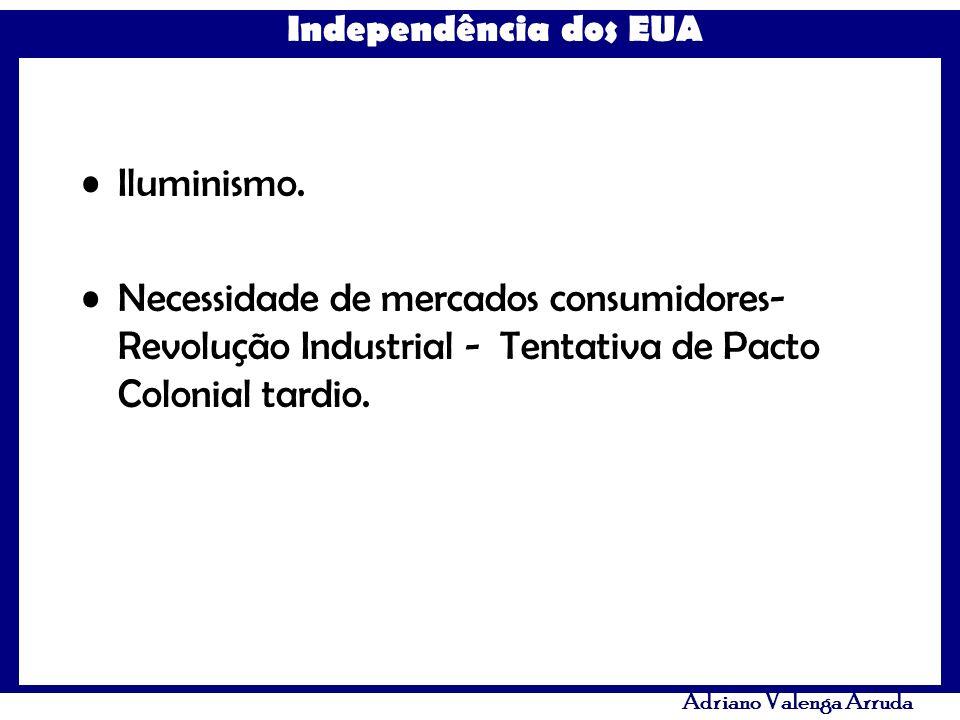 Independência dos EUA Adriano Valenga Arruda Iluminismo. Necessidade de mercados consumidores- Revolução Industrial - Tentativa de Pacto Colonial tard
