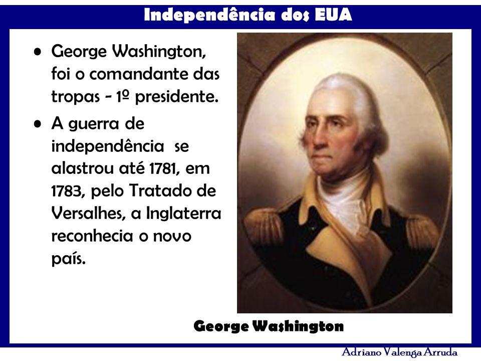 Independência dos EUA Adriano Valenga Arruda George Washington, foi o comandante das tropas - 1º presidente. A guerra de independência se alastrou até