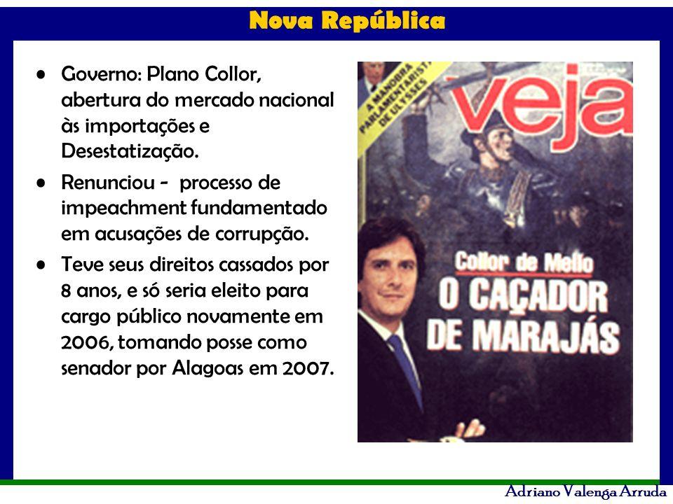 Nova República Adriano Valenga Arruda Governo: Plano Collor, abertura do mercado nacional às importações e Desestatização. Renunciou - processo de imp