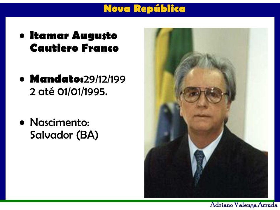 Nova República Adriano Valenga Arruda Itamar Augusto Cautiero Franco Mandato: 29/12/199 2 até 01/01/1995. Nascimento: Salvador (BA)