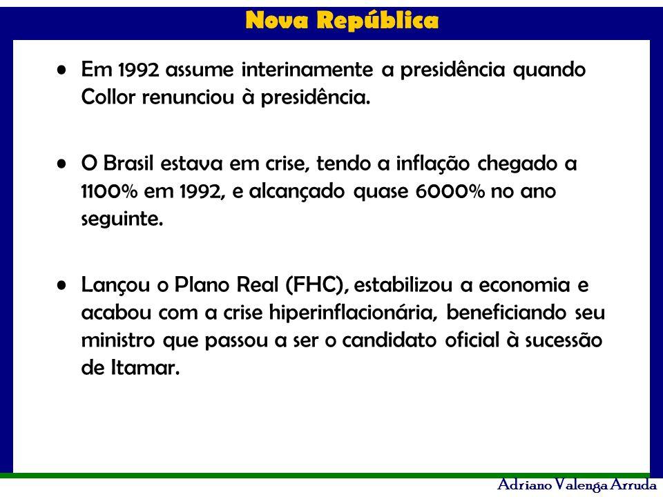 Nova República Adriano Valenga Arruda Em 1992 assume interinamente a presidência quando Collor renunciou à presidência. O Brasil estava em crise, tend