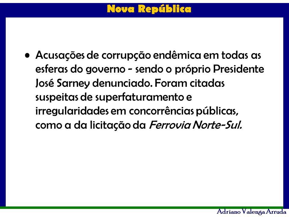 Nova República Adriano Valenga Arruda Acusações de corrupção endêmica em todas as esferas do governo - sendo o próprio Presidente José Sarney denuncia