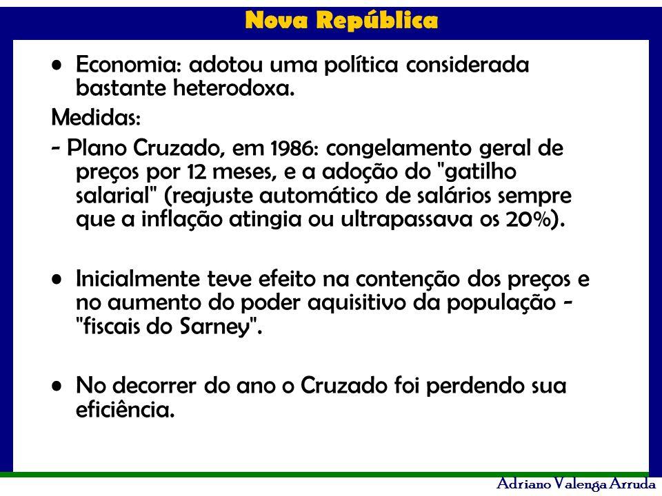 Nova República Adriano Valenga Arruda Economia: adotou uma política considerada bastante heterodoxa. Medidas: - Plano Cruzado, em 1986: congelamento g