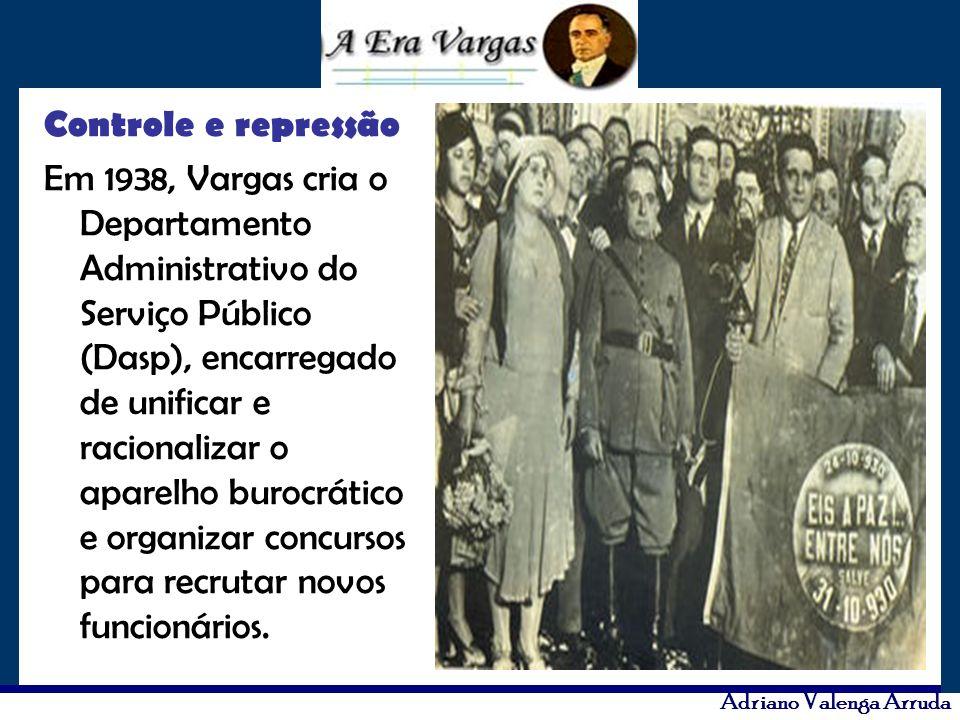 Adriano Valenga Arruda Controle e repressão Em 1938, Vargas cria o Departamento Administrativo do Serviço Público (Dasp), encarregado de unificar e ra