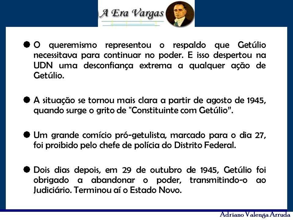 Adriano Valenga Arruda O queremismo representou o respaldo que Getúlio necessitava para continuar no poder. E isso despertou na UDN uma desconfiança e