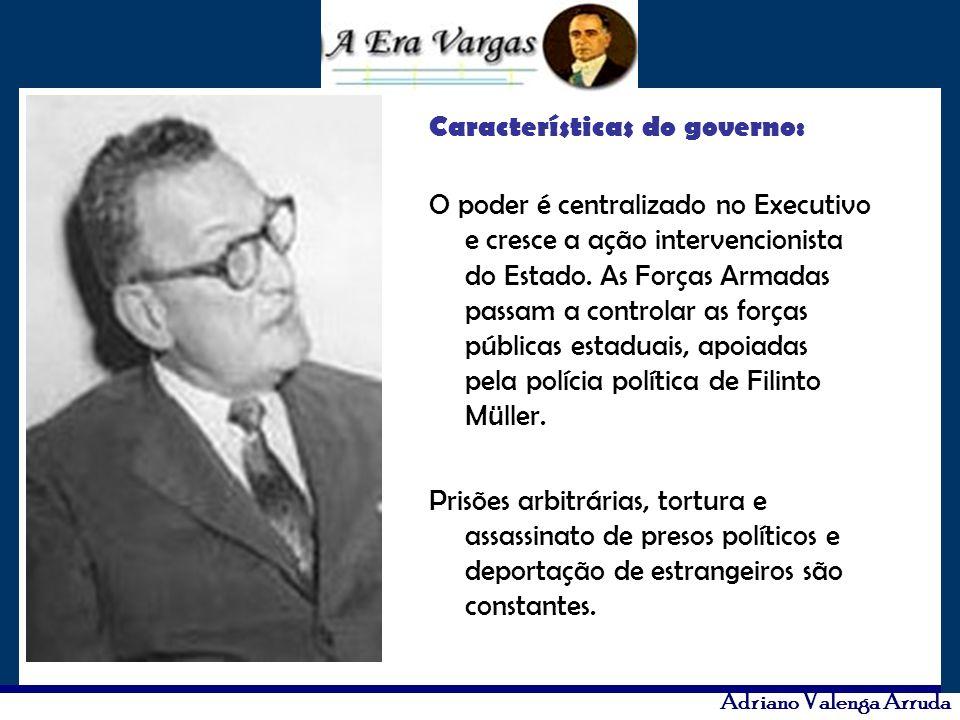Adriano Valenga Arruda Características do governo: O poder é centralizado no Executivo e cresce a ação intervencionista do Estado. As Forças Armadas p