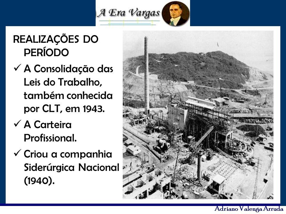 Adriano Valenga Arruda REALIZAÇÕES DO PERÍODO A Consolidação das Leis do Trabalho, também conhecida por CLT, em 1943. A Carteira Profissional. Criou a