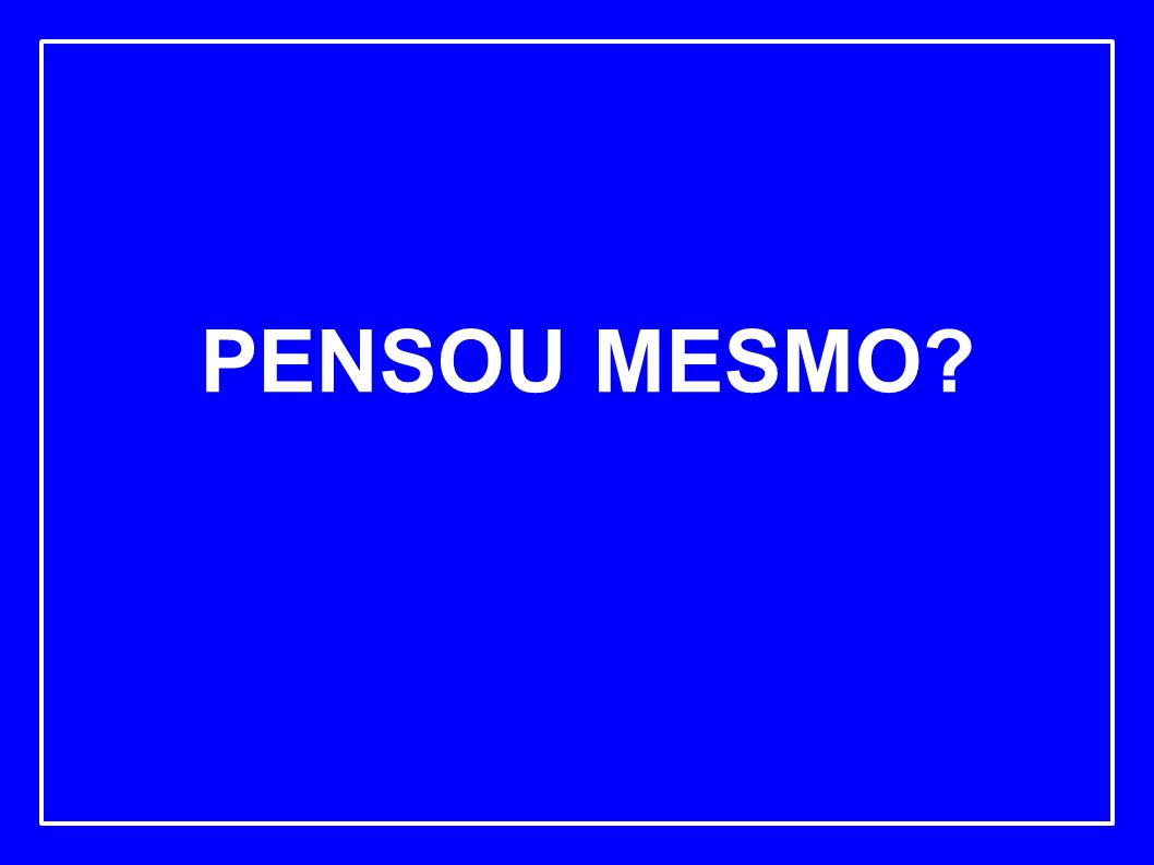 PENSOU MESMO?