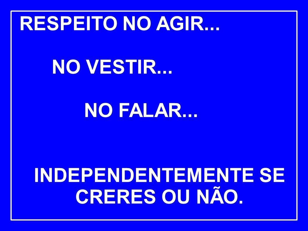 RESPEITO NO AGIR... NO VESTIR... NO FALAR... INDEPENDENTEMENTE SE CRERES OU NÃO.