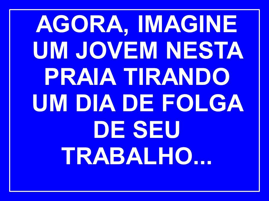 AGORA, IMAGINE UM JOVEM NESTA PRAIA TIRANDO UM DIA DE FOLGA DE SEU TRABALHO...