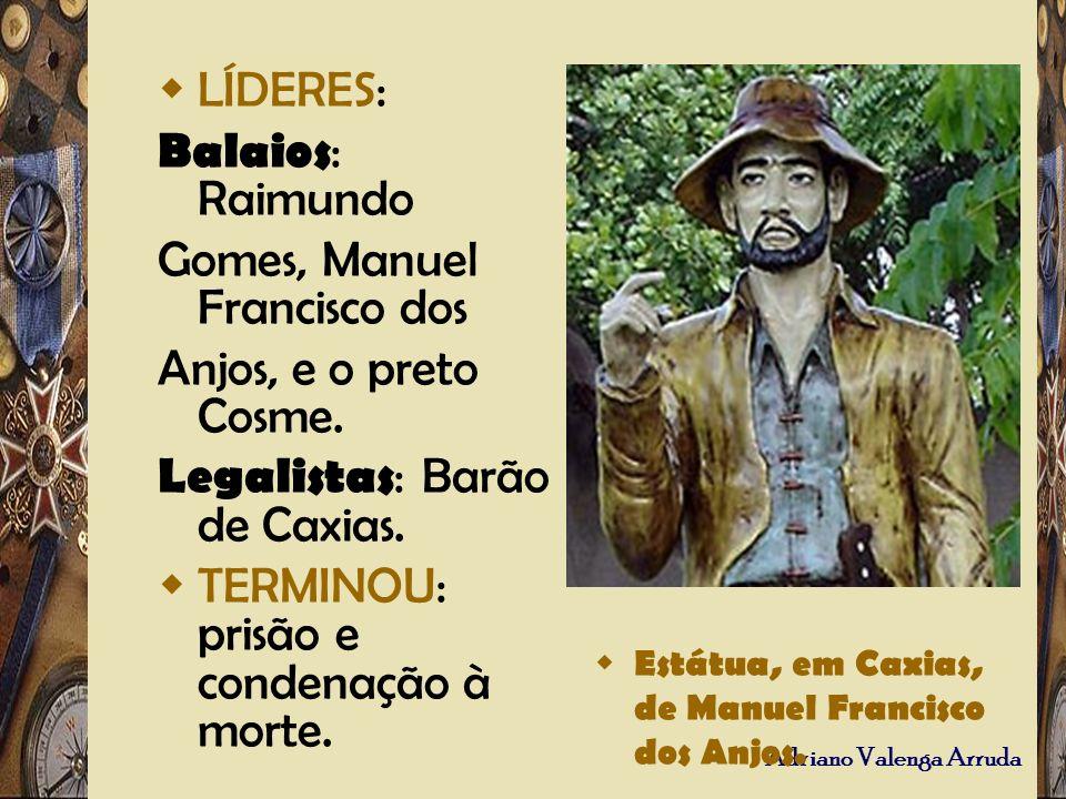 Adriano Valenga Arruda LÍDERES: Balaios : Raimundo Gomes, Manuel Francisco dos Anjos, e o preto Cosme. Legalistas : Barão de Caxias. TERMINOU: prisão