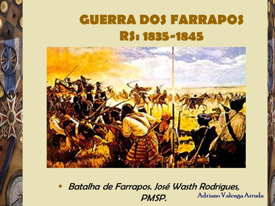 Adriano Valenga Arruda Batalha de Farrapos. José Wasth Rodrigues, PMSP. GUERRA DOS FARRAPOS RS: 1835-1845