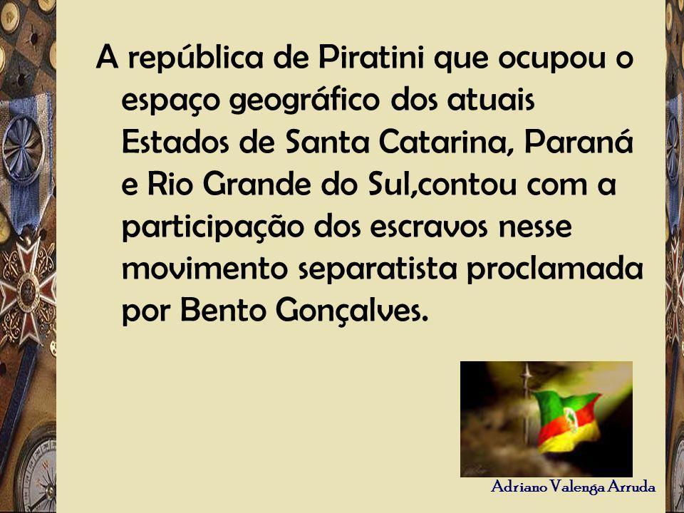 Adriano Valenga Arruda A república de Piratini que ocupou o espaço geográfico dos atuais Estados de Santa Catarina, Paraná e Rio Grande do Sul,contou