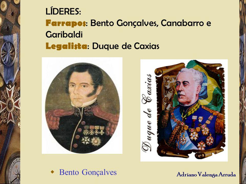 Adriano Valenga Arruda LÍDERES: Farrapos : Bento Gonçalves, Canabarro e Garibaldi Legalista : Duque de Caxias Bento Gonçalves