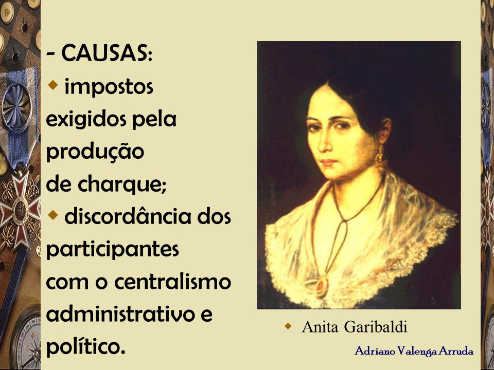 Adriano Valenga Arruda - CAUSAS: impostos exigidos pela produção de charque; discordância dos participantes com o centralismo administrativo e polític