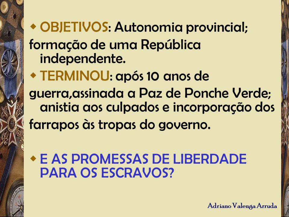 Adriano Valenga Arruda OBJETIVOS: Autonomia provincial; formação de uma República independente. TERMINOU: após 10 anos de guerra,assinada a Paz de Pon