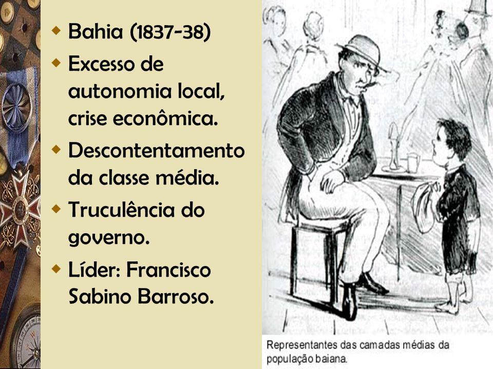 Adriano Valenga Arruda Bahia (1837-38) Excesso de autonomia local, crise econômica. Descontentamento da classe média. Truculência do governo. Líder: F