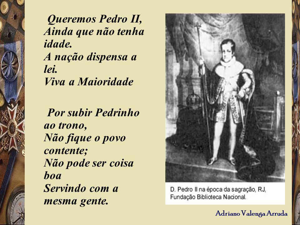 Adriano Valenga Arruda Queremos Pedro II, Ainda que não tenha idade. A nação dispensa a lei. Viva a Maioridade Por subir Pedrinho ao trono, Não fique