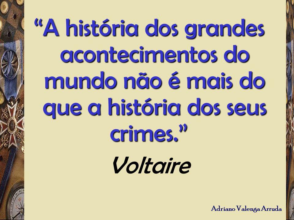 Adriano Valenga Arruda A história dos grandes acontecimentos do mundo não é mais do que a história dos seus crimes. A história dos grandes acontecimen