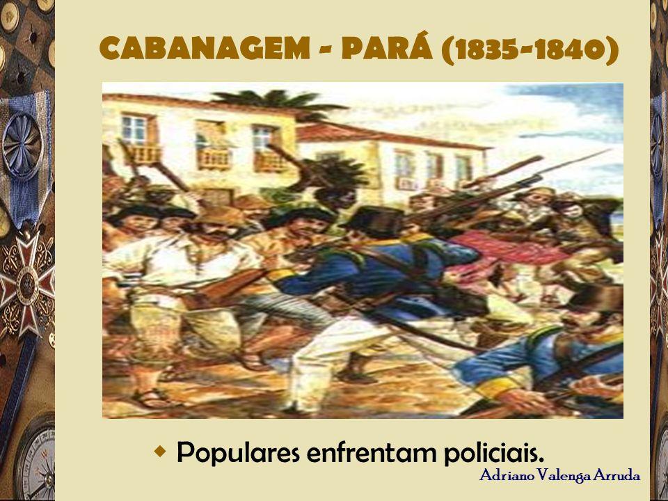 Adriano Valenga Arruda CABANAGEM - PARÁ (1835-1840) Populares enfrentam policiais.