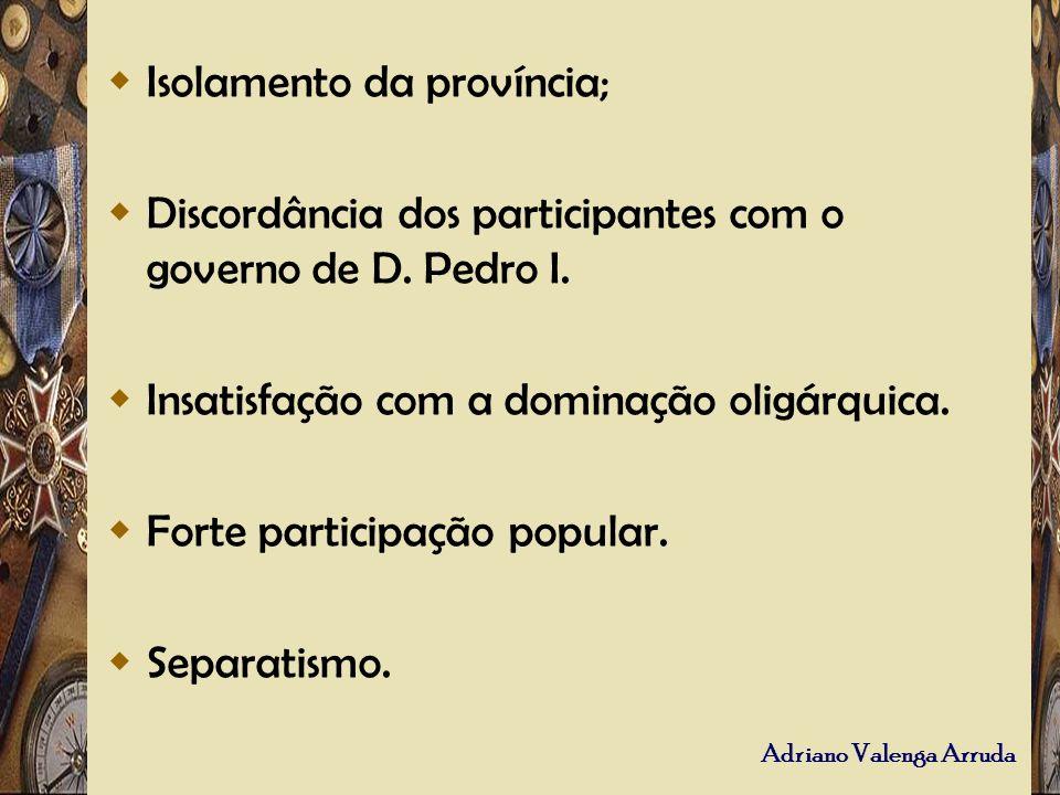 Adriano Valenga Arruda Isolamento da província; Discordância dos participantes com o governo de D. Pedro I. Insatisfação com a dominação oligárquica.