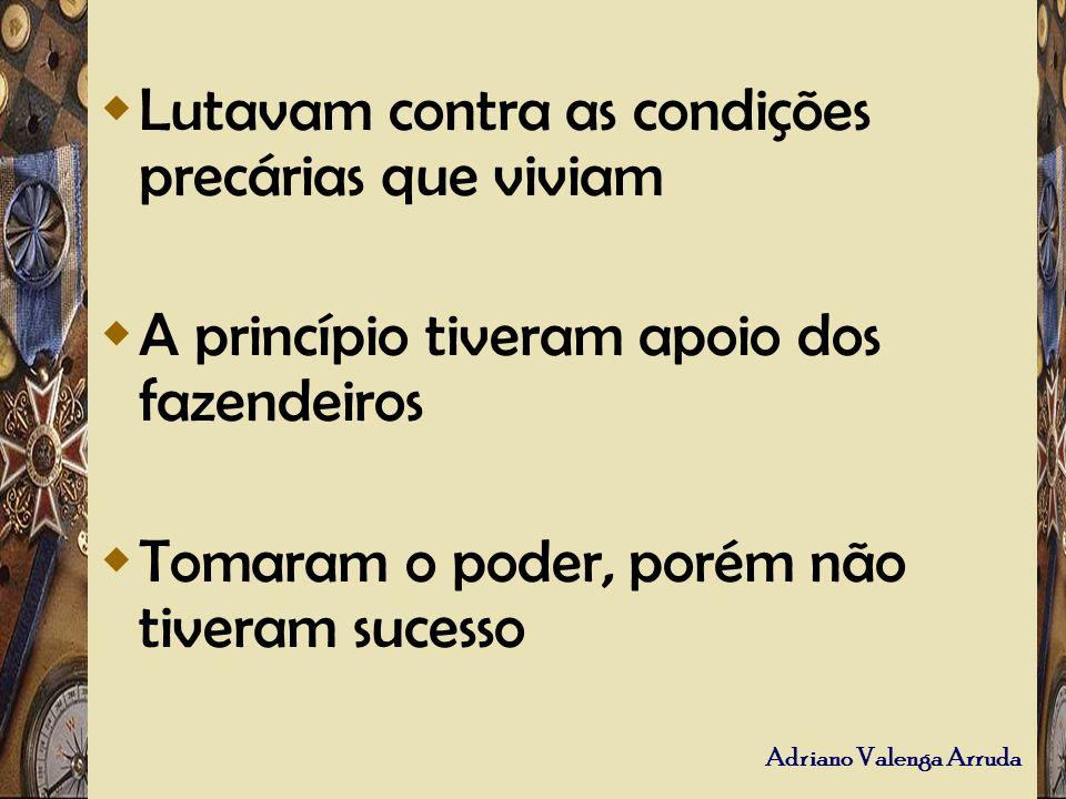 Adriano Valenga Arruda Lutavam contra as condições precárias que viviam A princípio tiveram apoio dos fazendeiros Tomaram o poder, porém não tiveram s