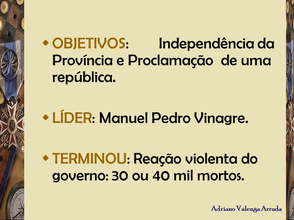 Adriano Valenga Arruda OBJETIVOS: Independência da Província e Proclamação de uma república. LÍDER: Manuel Pedro Vinagre. TERMINOU: Reação violenta do