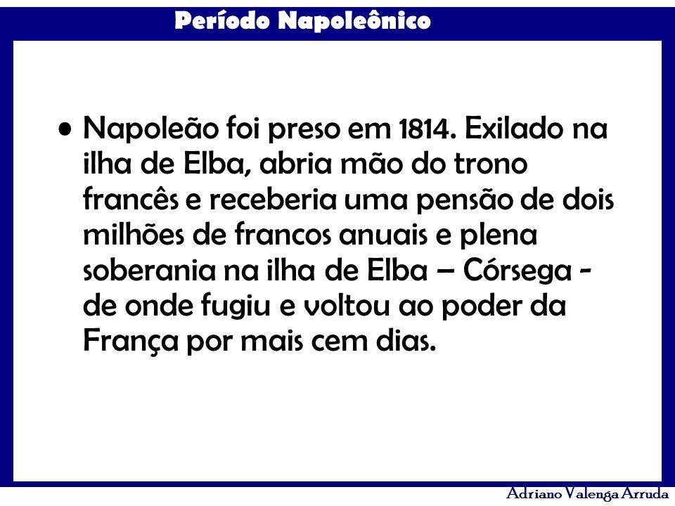 Período Napoleônico Adriano Valenga Arruda Napoleão foi preso em 1814. Exilado na ilha de Elba, abria mão do trono francês e receberia uma pensão de d