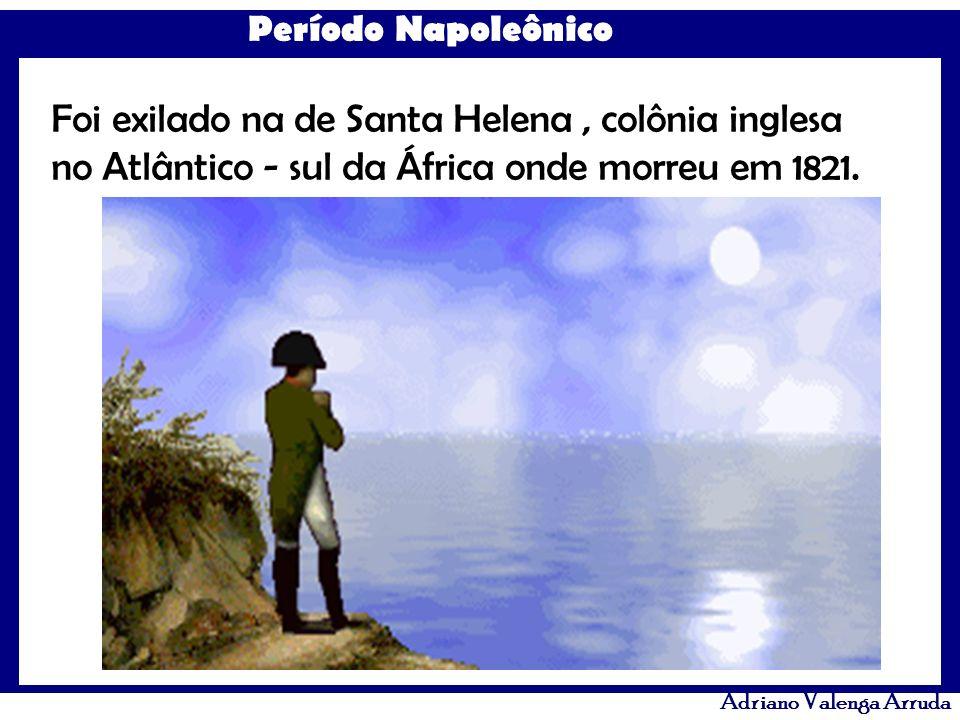 Período Napoleônico Adriano Valenga Arruda Foi exilado na de Santa Helena, colônia inglesa no Atlântico - sul da África onde morreu em 1821.