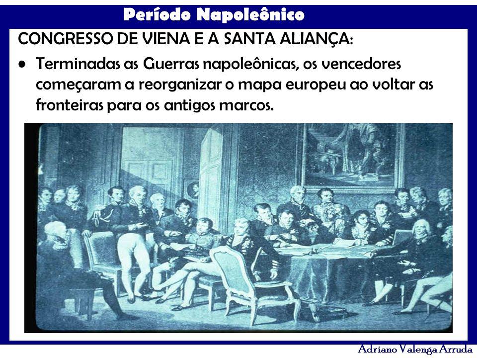 Período Napoleônico Adriano Valenga Arruda CONGRESSO DE VIENA E A SANTA ALIANÇA: Terminadas as Guerras napoleônicas, os vencedores começaram a reorgan