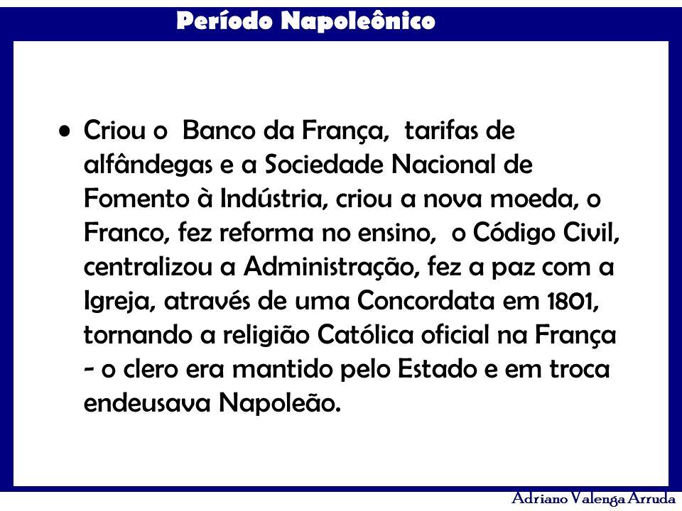 Período Napoleônico Adriano Valenga Arruda Criou o Banco da França, tarifas de alfândegas e a Sociedade Nacional de Fomento à Indústria, criou a nova