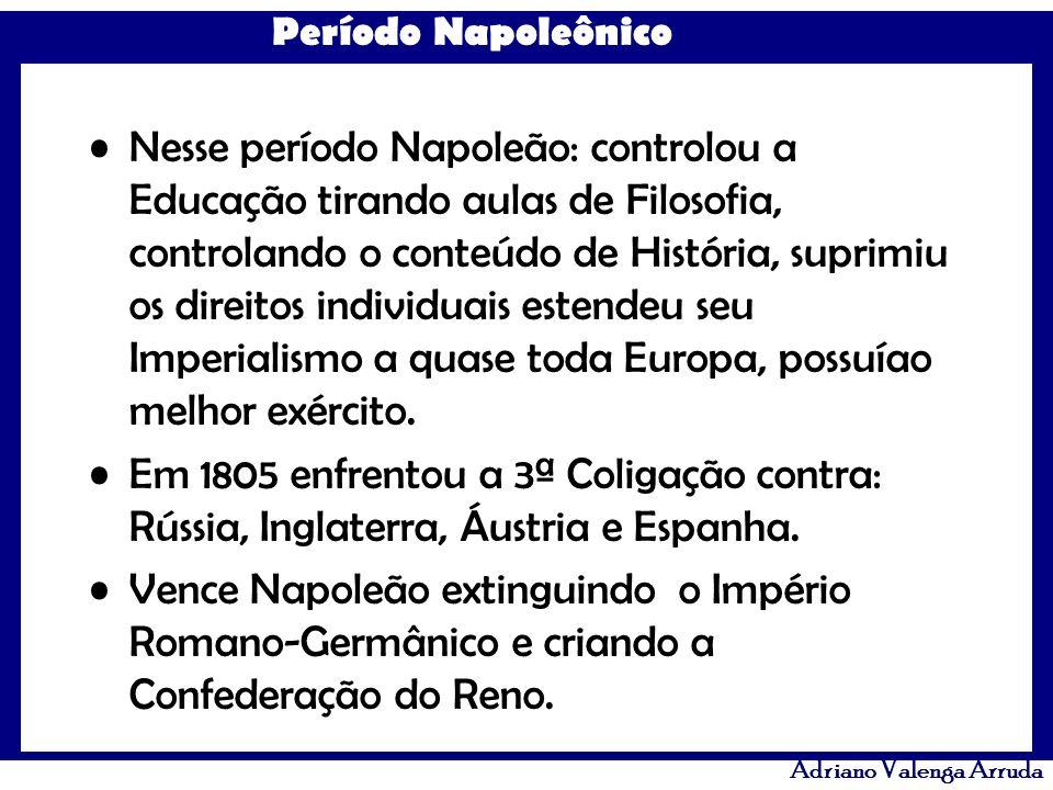 Período Napoleônico Adriano Valenga Arruda Nesse período Napoleão: controlou a Educação tirando aulas de Filosofia, controlando o conteúdo de História