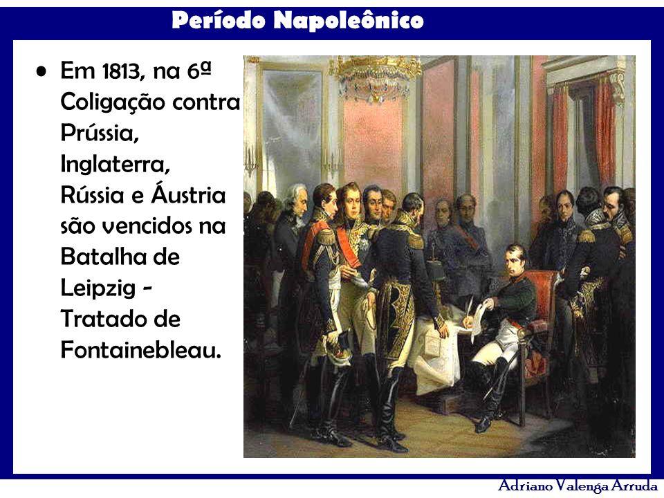 Período Napoleônico Adriano Valenga Arruda Em 1813, na 6ª Coligação contra Prússia, Inglaterra, Rússia e Áustria são vencidos na Batalha de Leipzig -