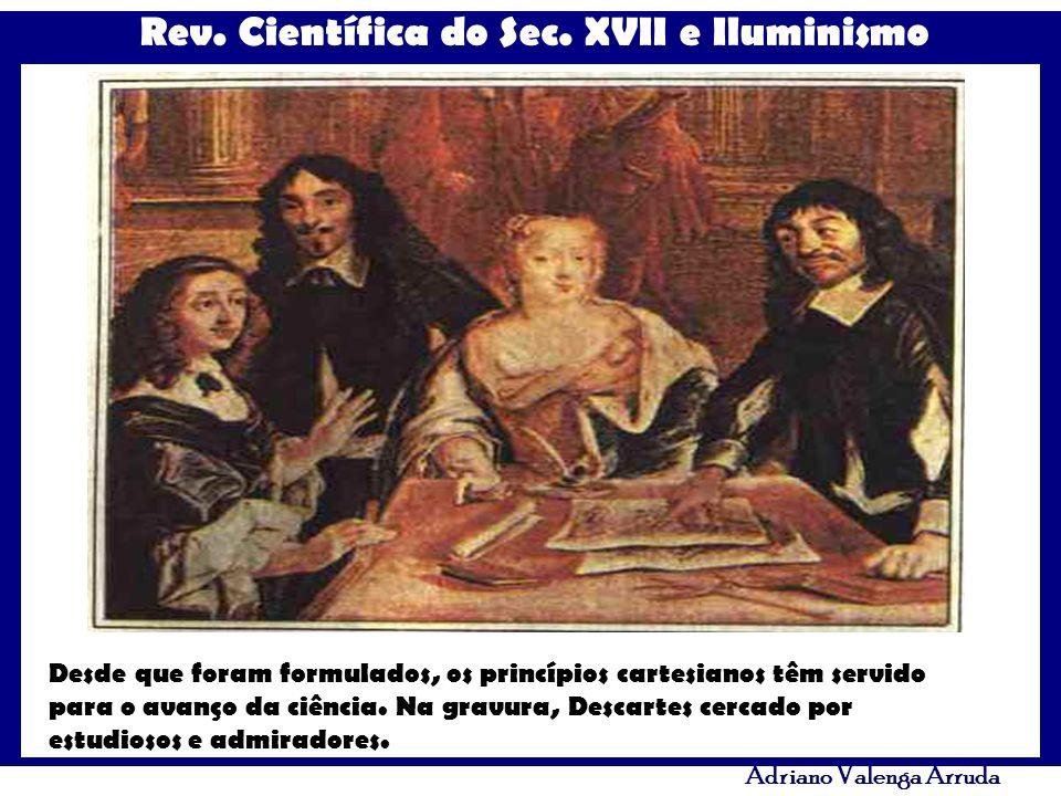 Rev. Científica do Sec. XVII e Iluminismo Adriano Valenga Arruda Desde que foram formulados, os princípios cartesianos têm servido para o avanço da ci