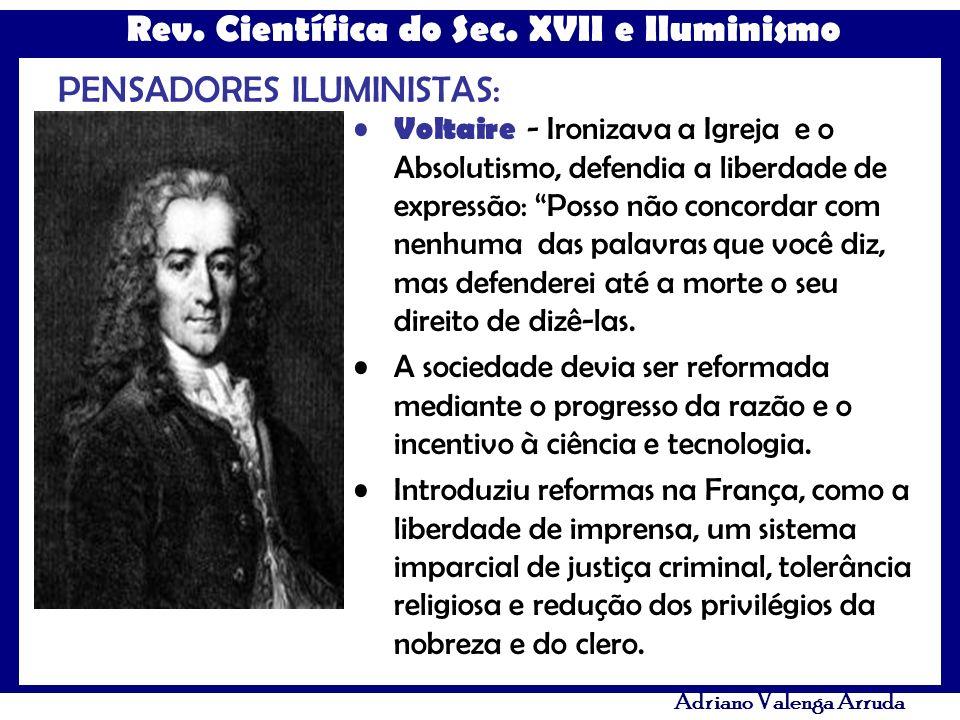 Rev. Científica do Sec. XVII e Iluminismo Adriano Valenga Arruda PENSADORES ILUMINISTAS: Voltaire - Ironizava a Igreja e o Absolutismo, defendia a lib