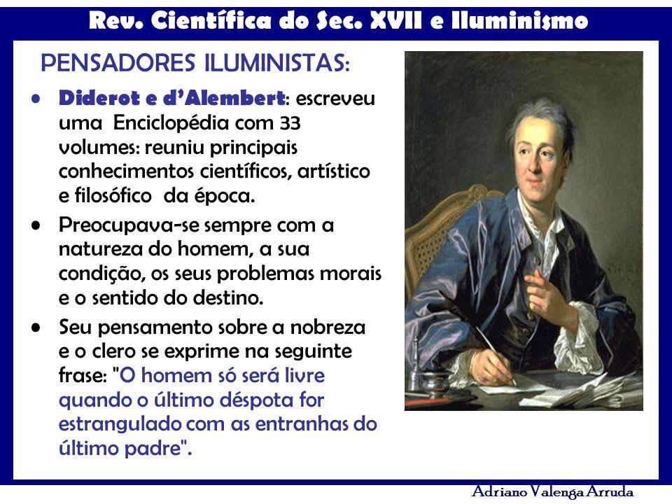 Rev. Científica do Sec. XVII e Iluminismo Adriano Valenga Arruda PENSADORES ILUMINISTAS: Diderot e dAlembert : escreveu uma Enciclopédia com 33 volume