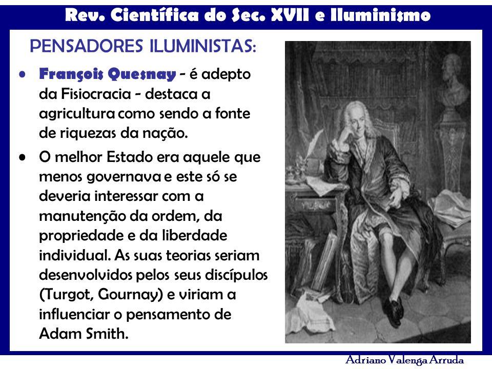 Rev. Científica do Sec. XVII e Iluminismo Adriano Valenga Arruda PENSADORES ILUMINISTAS: François Quesnay - é adepto da Fisiocracia - destaca a agricu