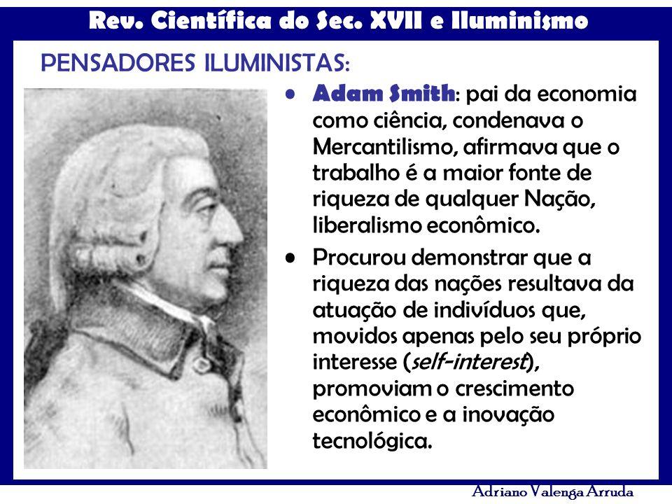 Rev. Científica do Sec. XVII e Iluminismo Adriano Valenga Arruda PENSADORES ILUMINISTAS: Adam Smith : pai da economia como ciência, condenava o Mercan