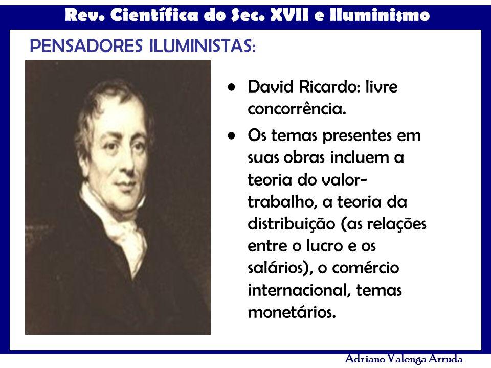Rev. Científica do Sec. XVII e Iluminismo Adriano Valenga Arruda PENSADORES ILUMINISTAS: David Ricardo: livre concorrência. Os temas presentes em suas