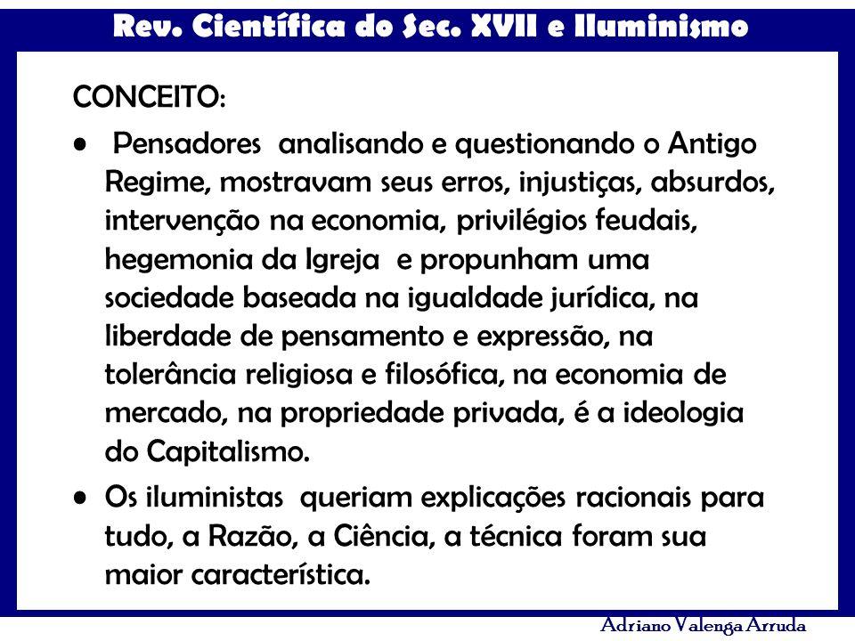 Rev. Científica do Sec. XVII e Iluminismo Adriano Valenga Arruda CONCEITO: Pensadores analisando e questionando o Antigo Regime, mostravam seus erros,