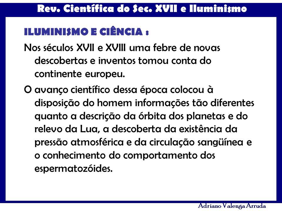 Rev. Científica do Sec. XVII e Iluminismo Adriano Valenga Arruda ILUMINISMO E CIÊNCIA : Nos séculos XVII e XVIII uma febre de novas descobertas e inve