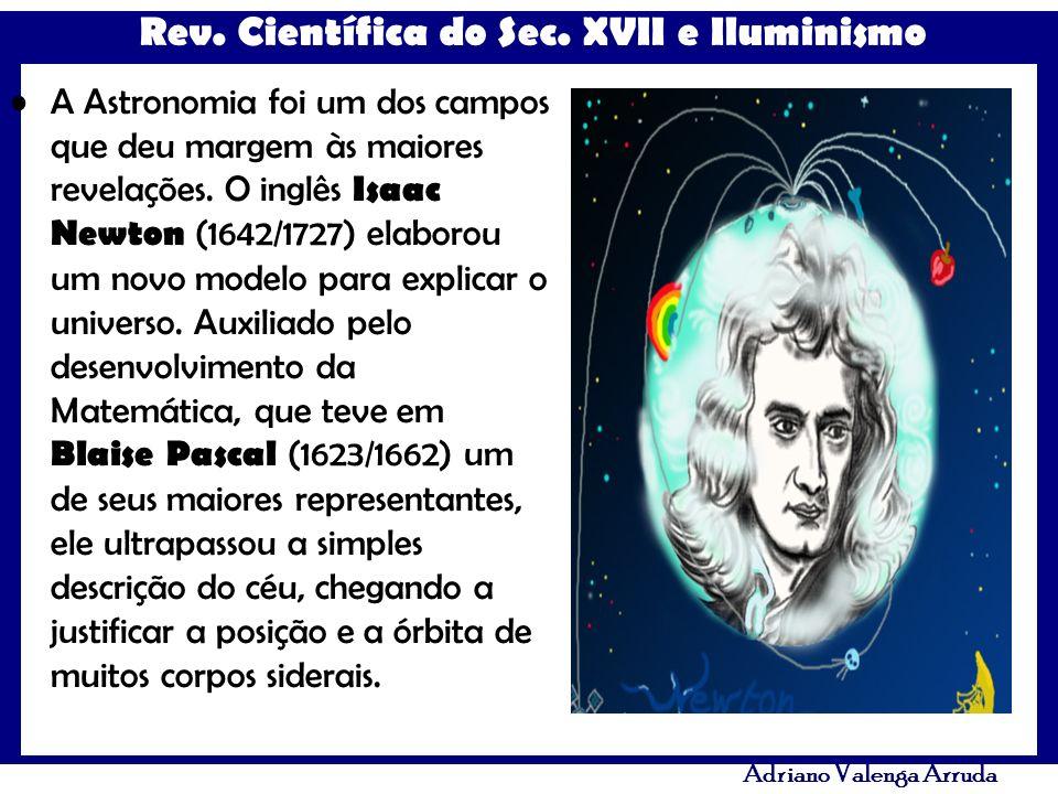 Rev. Científica do Sec. XVII e Iluminismo Adriano Valenga Arruda A Astronomia foi um dos campos que deu margem às maiores revelações. O inglês Isaac N