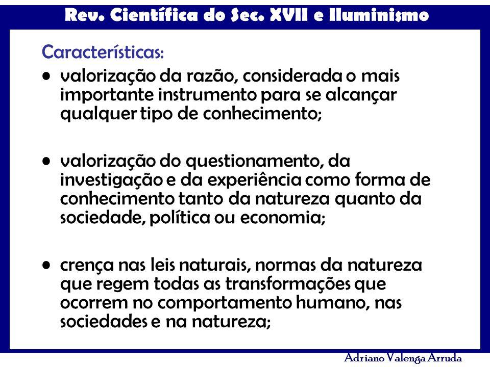 Rev. Científica do Sec. XVII e Iluminismo Adriano Valenga Arruda Características: valorização da razão, considerada o mais importante instrumento para
