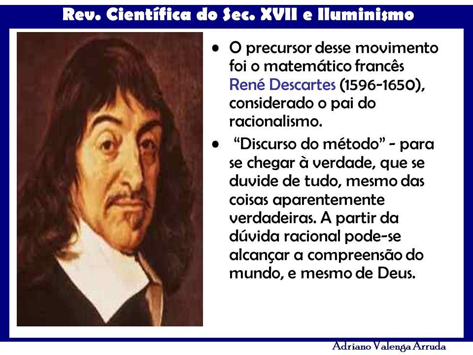Rev. Científica do Sec. XVII e Iluminismo Adriano Valenga Arruda O precursor desse movimento foi o matemático francês René Descartes (1596-1650), cons